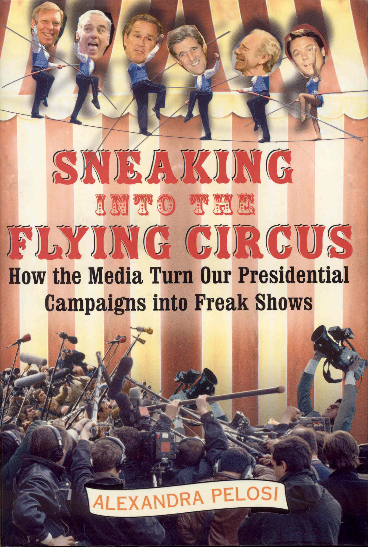 Image for Sneaking Into The Flying Circus: How The Media Turn Our Presidential Campaigns Into Freak Shows