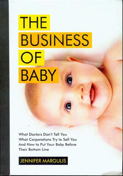 Image for The Business of Baby: What Doctors Don't Tell You, What Corporations Try to Sell You, and How to Put Your Pregnancy, Childbirth, and Baby Before Their Bottom Line