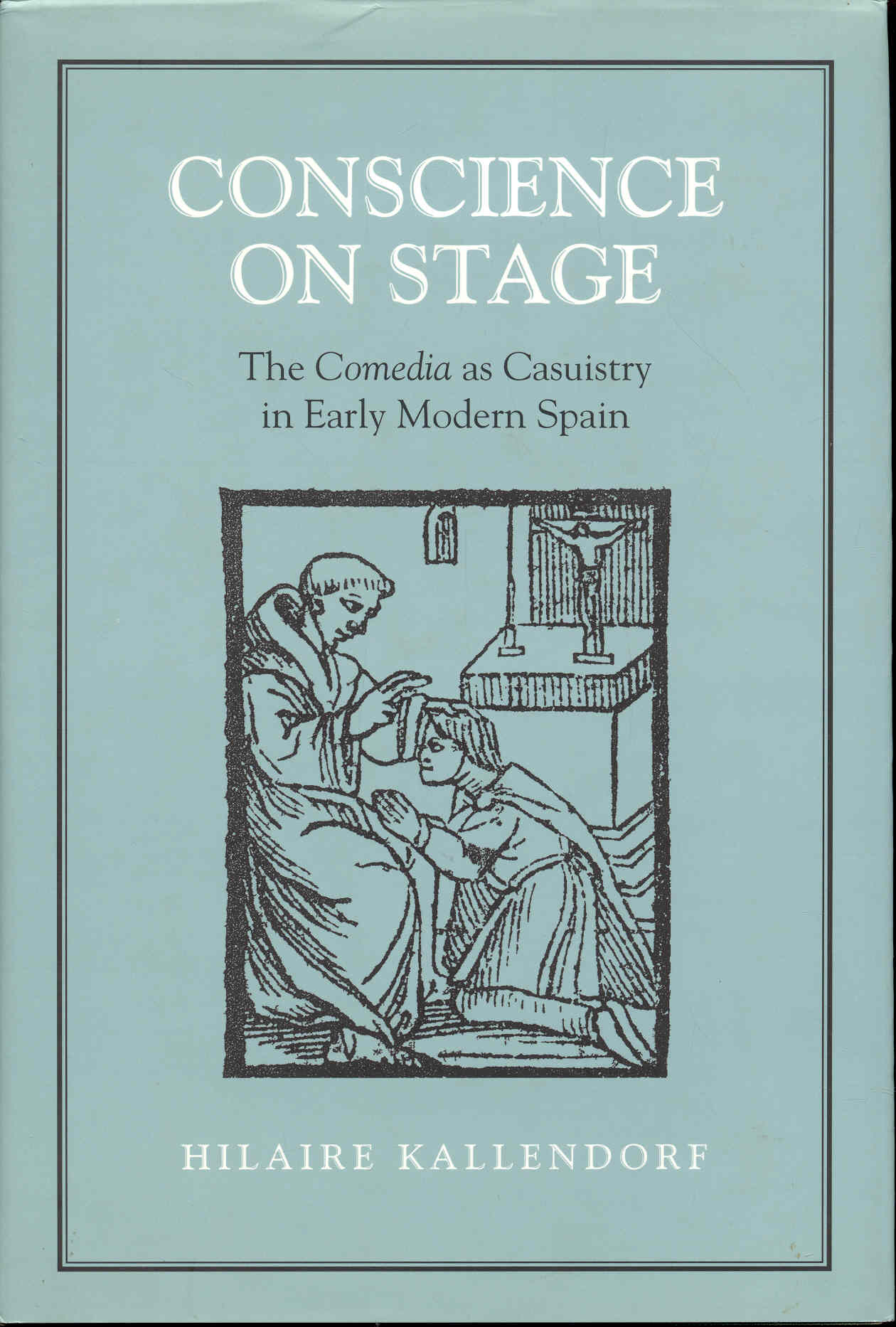 Image for Conscience on Stage: The Comedia as Casuistry in Early Modern Spain